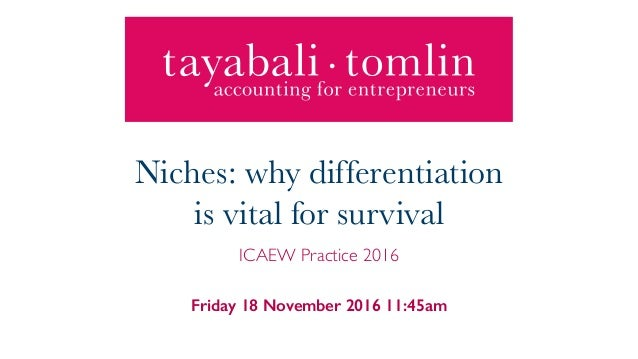Friday 18 November 2016 11:45am Niches: why differentiation is vital for survival ICAEW Practice 2016