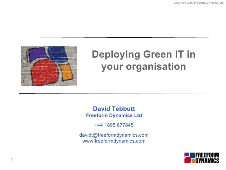 Deploying Green IT in your organisation David Tebbutt Freeform Dynamics Ltd +44 1895 677845 [email_address] www.freeformdy...