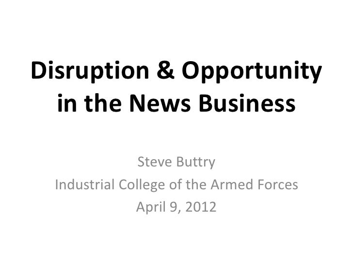 Disruption & Opportunity  in the News Business                Steve Buttry  Industrial College of the Armed Forces        ...
