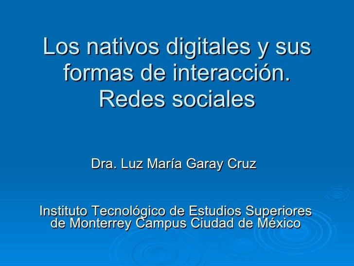 Los nativos digitales y sus formas de interacción. Redes sociales Dra.  Luz María Garay Cruz   Instituto Tecnológico de Es...