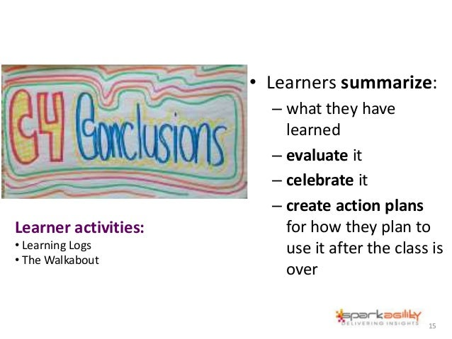 • Learners summarize: – what they have learned – evaluate it – celebrate it – create action plans for how they plan to use...
