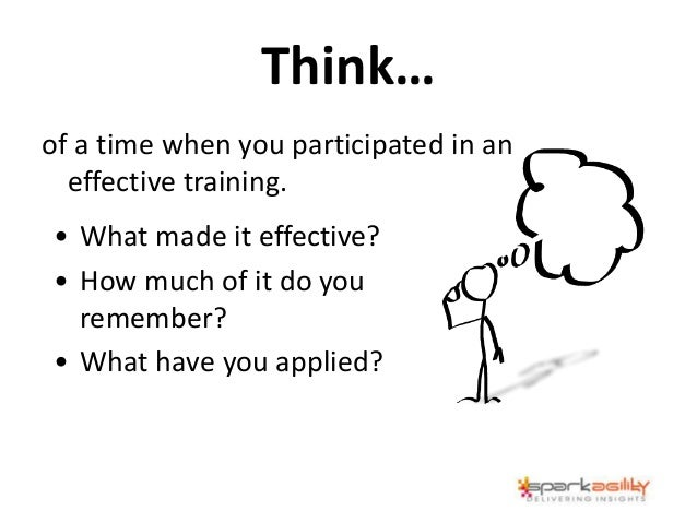 Think… of a time when you participated in an effective training. • What made it effective? • How much of it do you remembe...