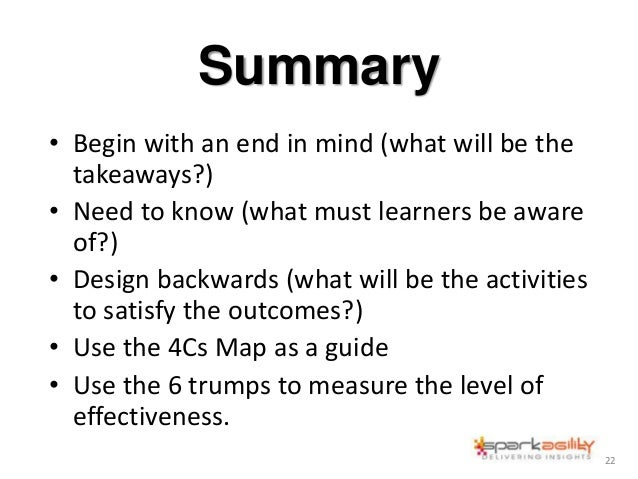 Summary • Begin with an end in mind (what will be the takeaways?) • Need to know (what must learners be aware of?) • Desig...