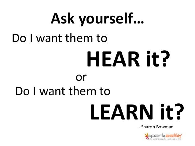 Do I want them to HEAR it? or Do I want them to LEARN it?- Sharon Bowman Ask yourself…
