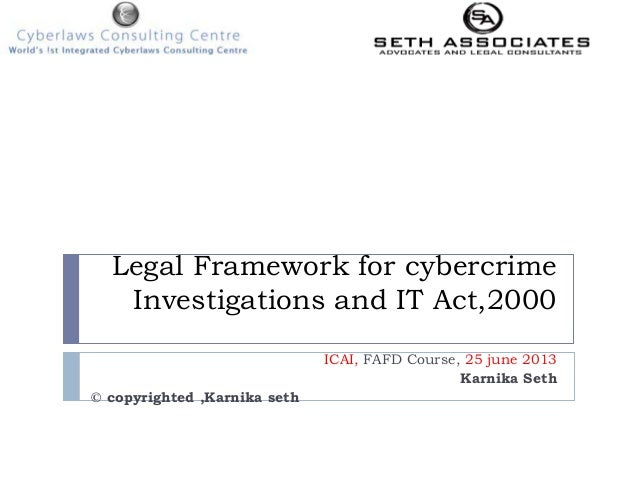 Legal Framework for cybercrime Investigations and IT Act,2000 ICAI, FAFD Course, 25 june 2013 Karnika Seth © copyrighted ,...
