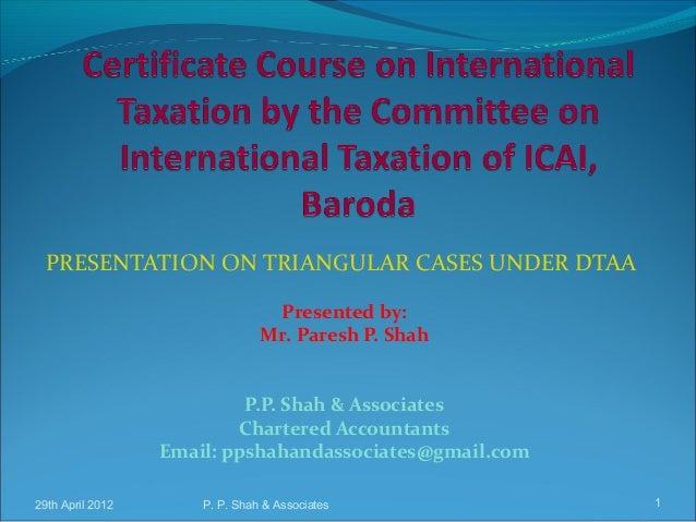 29th April 2012 P. P. Shah & Associates 1 PRESENTATION ON TRIANGULAR CASES UNDER DTAA Presented by: Mr. Paresh P. Shah P.P...