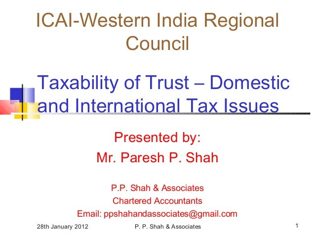 28th January 2012 P. P. Shah & Associates 1 Taxability of Trust – Domestic and International Tax Issues Presented by: Mr. ...