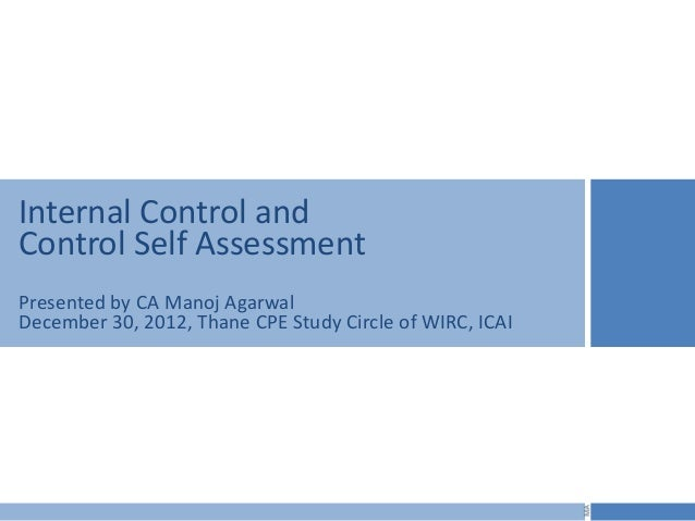 Internal Control andControl Self AssessmentPresented by CA Manoj AgarwalDecember 30, 2012, Thane CPE Study Circle of WIRC,...