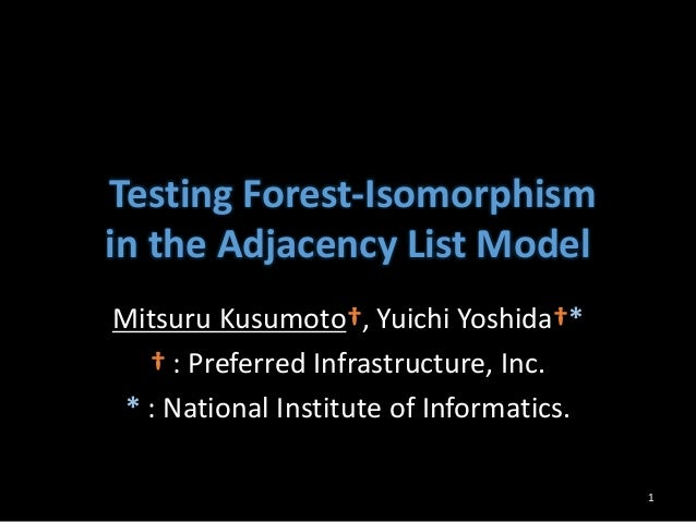 Testing Forest-Isomorphism in the Adjacency List Model Mitsuru Kusumoto†, Yuichi Yoshida†* † : Preferred Infrastructure, I...