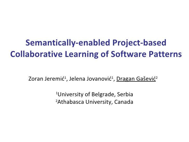 Semantically-enabled Project-based Collaborative Learning of Software Patterns Zoran Jeremi ć 1 , Jelena Jova nović 1 ,  D...