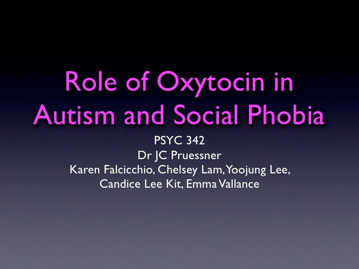 Role of Oxytocin in Autism and Social Phobia                   PSYC 342                Dr JC Pruessner   Karen Falcicchio,...