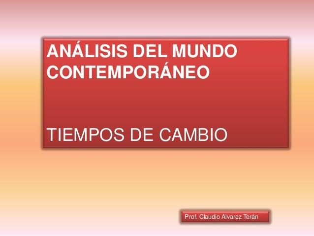 Prof. Claudio Alvarez Terán ANÁLISIS DEL MUNDO CONTEMPORÁNEO TIEMPOS DE CAMBIO