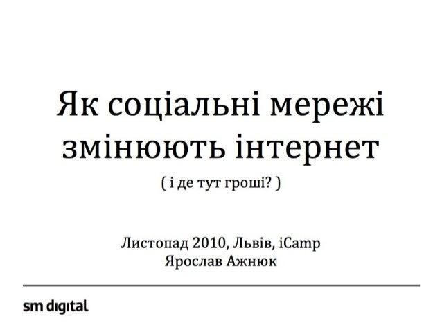 Як соціальні мережі змінюють інтернет ( і де тут гроші? ) Листопад 2010, Львів, iCamp Ярослав Ажнюк