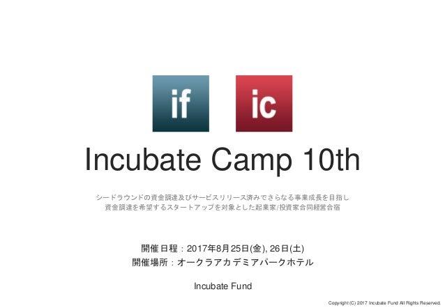 Incubate Camp 10th シードラウンドの資金調達及びサービスリリース済みでさらなる事業成長を目指し 資金調達を希望するスタートアップを対象とした起業家/投資家合同経営合宿 Copyright (C) 2017 Incubate F...
