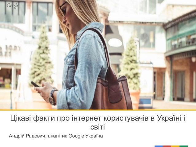 Цікаві факти про інтернет користувачів в Україні і світі Андрій Радевич, аналітик Google Україна