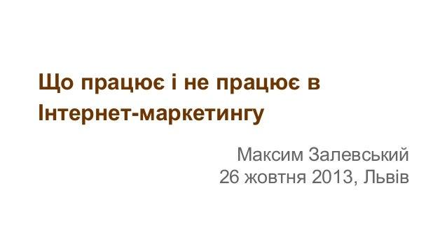 Що працює і не працює в Інтернет-маркетингу Максим Залевський 26 жовтня 2013, Львів