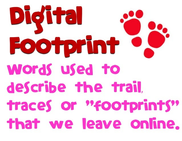 """Words used to describe the trail, traces or """"footprints"""" that we leave online. Digital Footprint"""