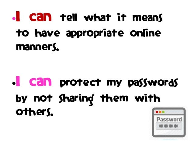 I can tell what it means to have appropriate online manners. I can protect my passwords by not sharing them with others.