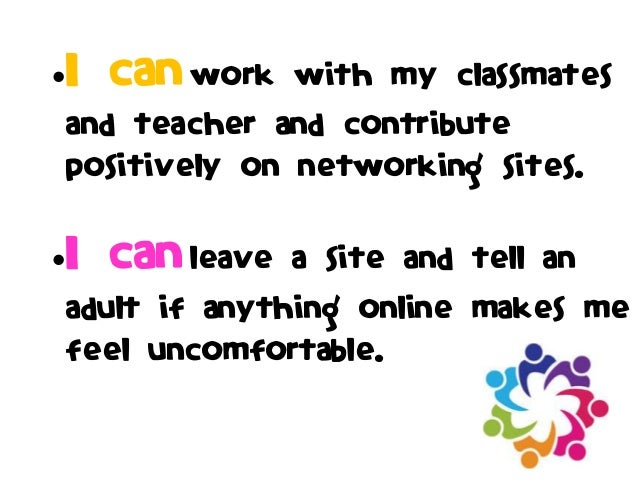 I can work with my classmates and teacher and contribute positively on networking sites. I can leave a site and tell an ...