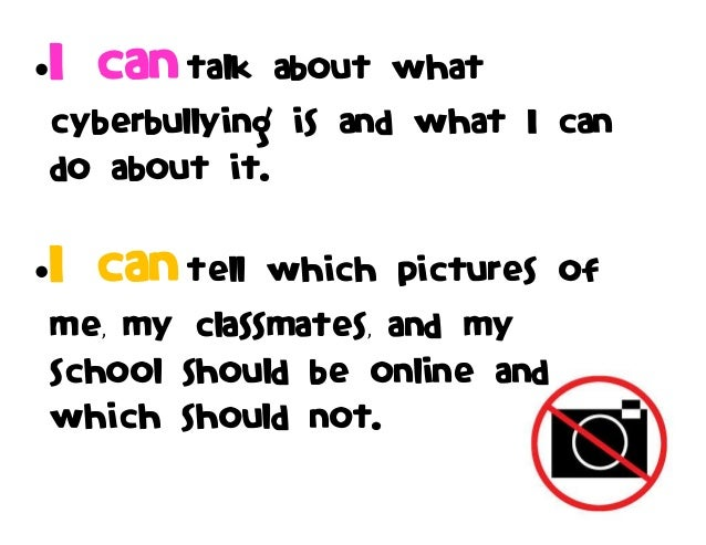 I can talk about what cyberbullying is and what I can do about it. I can tell which pictures of me, my classmates, and m...
