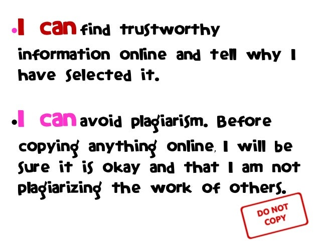 I can find trustworthy information online and tell why I have selected it. I can avoid plagiarism. Before copying anythi...