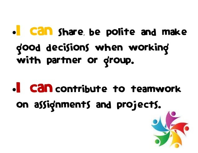 I can share, be polite and make good decisions when working with partner or group. I can contribute to teamwork on assig...