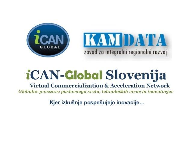 iCAN-Global Slovenija Virtual Commercialization & Acceleration Network Globalne povezave poslovnega sveta, tehnoloških vir...