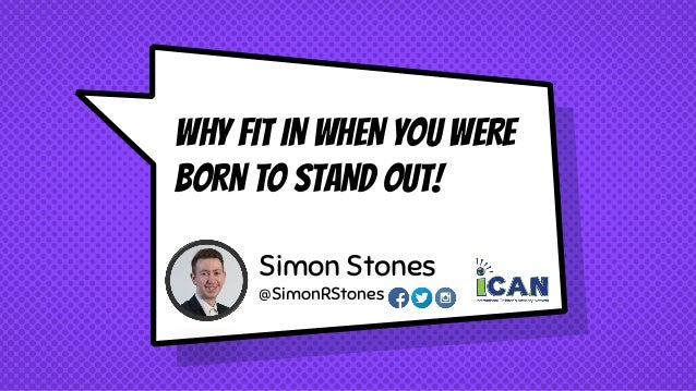 WHY FIT IN WHEN YOU WERE BORN TO STAND OUT! Simon Stones @SimonRStones