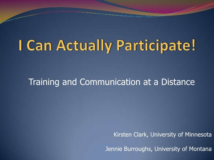 I Can Actually Participate!<br />Training and Communication at a Distance<br />Kirsten Clark, University of Minnesota<br /...