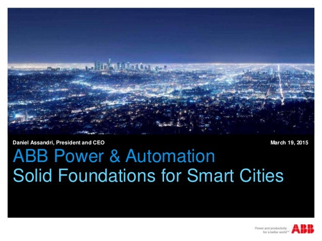 ABB Power & Automation Solid Foundations for Smart Cities Daniel Assandri, President and CEO March 19, 2015