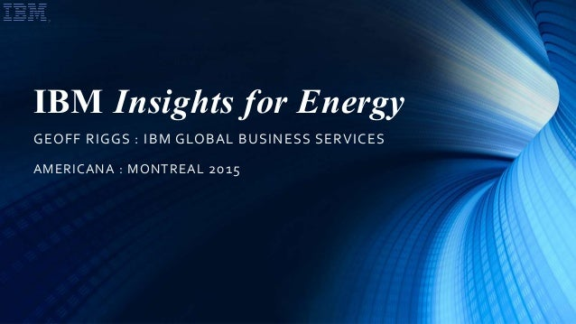 IBM Insights for Energy GEOFF RIGGS : IBM GLOBAL BUSINESS SERVICES AMERICANA : MONTREAL 2015