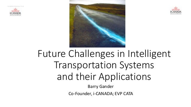 Future Challenges in Intelligent  Transportation Systems  and their Applications  Barry Gander  Co-Founder, i-CANADA; EVP ...