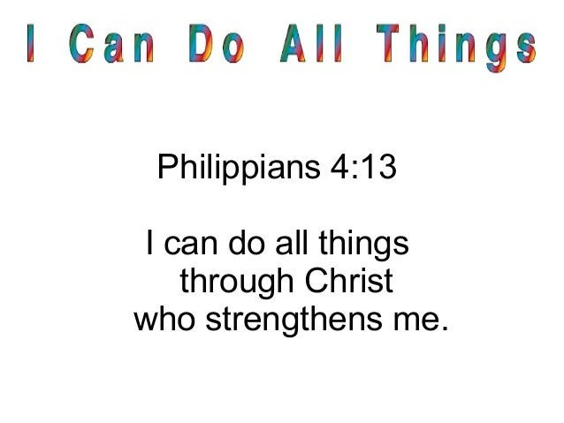 Philippians 4:13 I can do all things through Christ who strengthens me.