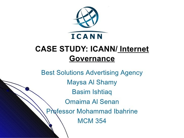 CASE STUDY: ICANN/  Internet Governance Best Solutions Advertising Agency Maysa Al Shamy Basim Ishtiaq Omaima Al Senan Pro...