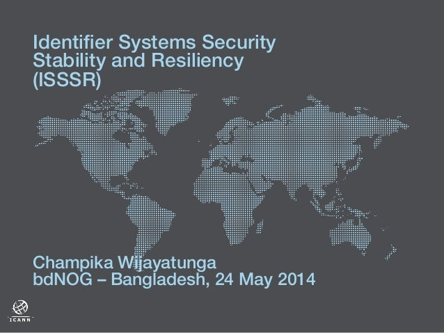 ! Champika Wijayatunga! bdNOG – Bangladesh, 24 May 2014! Identifier Systems Security Stability and Resiliency (ISSSR)!