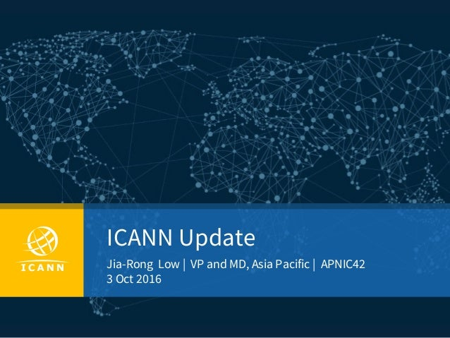 ICANN Update Jia-Rong Low | VP and MD, Asia Pacific | APNIC42 3 Oct 2016
