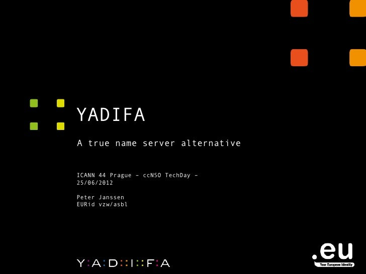 YADIFAA true name server alternativeICANN 44 Prague – ccNSO TechDay –25/06/2012Peter JanssenEURid vzw/asbl