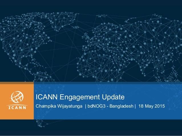 ICANN Engagement Update Champika Wijayatunga | bdNOG3 - Bangladesh | 18 May 2015
