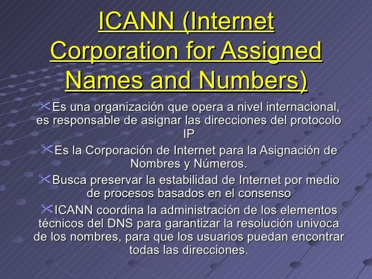 ICANN (Internet Corporation for Assigned Names and Numbers) <ul><li>Es una organización que opera a nivel internacional, e...