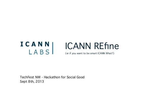 ICANN REfine (or if you want to be smart ICANN What?) TechFest NW - Hackathon for Social Good Sept 8th, 2013