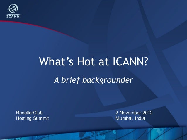 What's Hot at ICANN?                 A brief backgrounderResellerClub                    2 November 2012Hosting Summit    ...