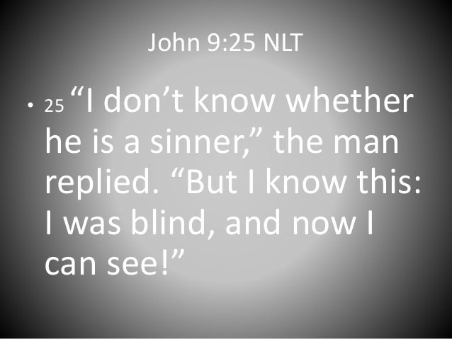 """John 9:25 NLT • 25 """"I don't know whether he is a sinner,"""" the man replied. """"But I know this: I was blind, and now I can se..."""