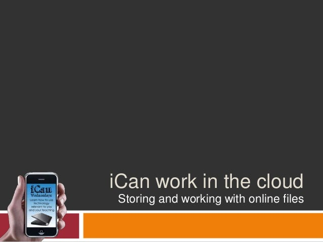 iCan work in the cloud Storing and working with online files