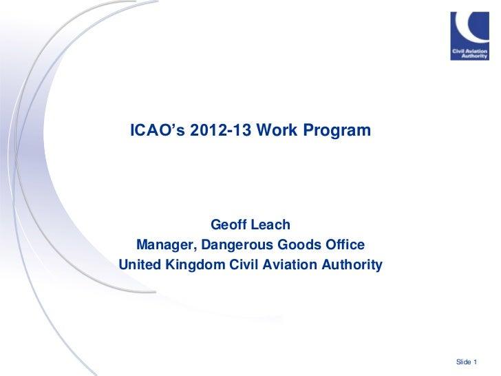 ICAO's 2012-13 Work Program             Geoff Leach  Manager, Dangerous Goods OfficeUnited Kingdom Civil Aviation Authorit...