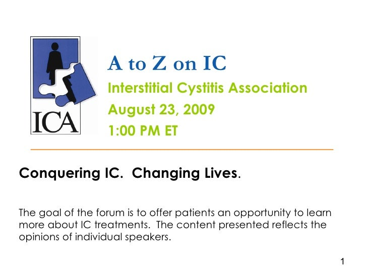 A to Z on IC Interstitial Cystitis Association August 23, 2009 1:00 PM ET Conquering IC.  Changing Lives . The goal of the...