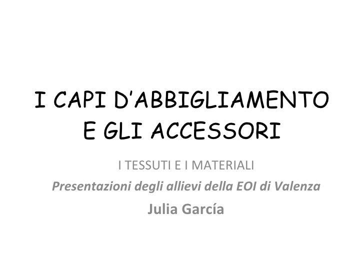 I CAPI D'ABBIGLIAMENTO E GLI ACCESSORI I TESSUTI E I MATERIALI Presentazioni degli allievi della EOI di Valenza Julia García