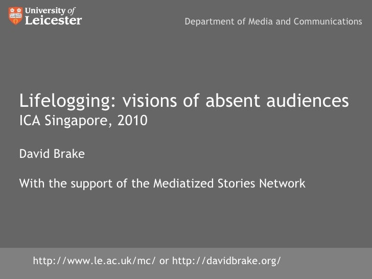 Lifelogging: visions of absent audiences ICA Singapore, 2010 David Brake With the support of the Mediatized Stories Networ...