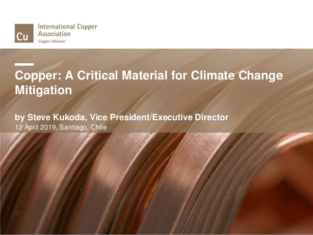 Copper: A Critical Material for Climate Change Mitigation by Steve Kukoda, Vice President/Executive Director 12 April 2019...