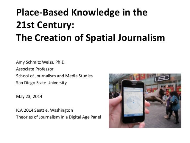 Place-Based Knowledge in the 21st Century: The Creation of Spatial Journalism Amy Schmitz Weiss, Ph.D. Associate Professor...