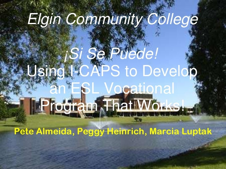 Elgin Community College       ¡Si Se Puede!  Using I-CAPS to Develop     an ESL Vocational   Program That Works!Pete Almei...